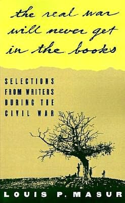 The ...the real war will never get in the books: Selections from writers during the Civil War