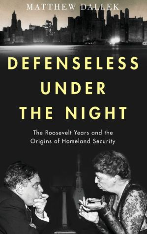 Defenseless Under the Night: The Roosevelt Years, Civil Defense, and the Origins of Homeland Security