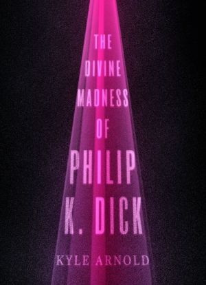 The Divine Madness of Philip K. Dick