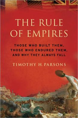The Rule of Empires: Those Who Built Them, Those Who Endured Them, and Why They Always Fall