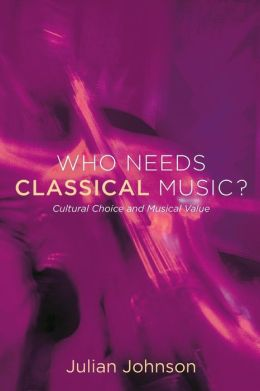 Who Needs Classical Music?: Cultural Choice and Musical Value