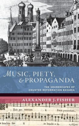 Music, Piety, and Propaganda: The Soundscape of Counter-Reformation Bavaria