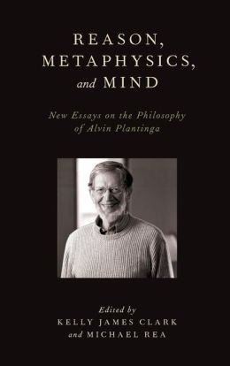 Reason, Metaphysics, and Mind: New Essays on the Philosophy of Alvin Plantinga
