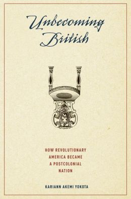 Unbecoming British: How Revolutionary America Became a Postcolonial Nation