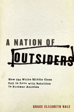 A Nation of Outsiders: How the White Middle Class Fell in Love with Rebellion in Postwar America