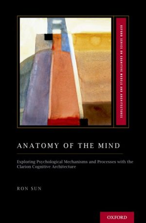 Anatomy of Mind: Exploring Psychological Mechanisms and Processes with the CLARION Cognitive Architecture