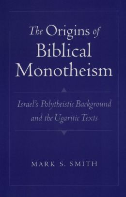 The Origins of Biblical Monotheism: Israel's Polytheistic Background and the Ugaritic Texts : Israel's Polytheistic Background and the Ugaritic Texts