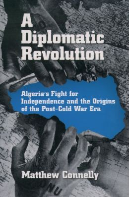 A Diplomatic Revolution: Algeria's Fight for Independence and the Origins of the Post-Cold War Era