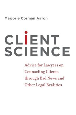 Client Science: Advice for Lawyers on Counseling Clients Through Bad News and Other Legal Realities