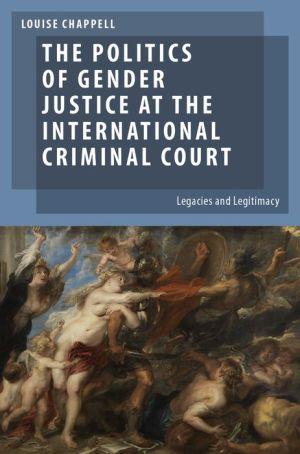 The Politics of Gender Justice at the International Criminal Court: Legacies and Legitimacy