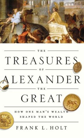 The Treasures of Alexander the Great: How One Man's Wealth Shaped the World