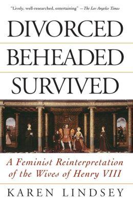 Divorced, Beheaded, Survived : A Feminist Reinterpretation of the Wives of Henry VIII