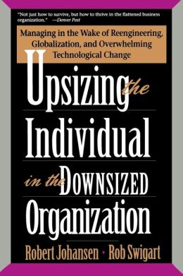 Upsizing the Individual in the Downsized Organization: Managing in the Wake of Reengineering, Globalization, and Overwhelming Technological Change