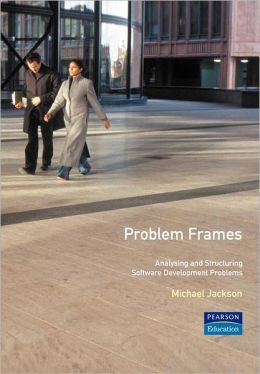 Problem Frames: Structuring and Analyzing Software Development Problems