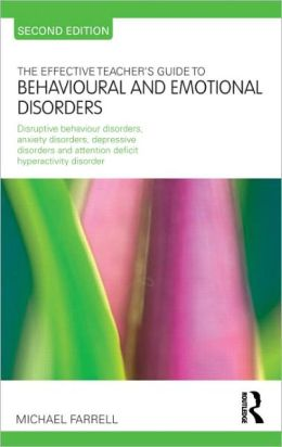 The Effective Teacher's Guide to Behavioural and Emotional Disorders: Disruptive Behaviour Disorders, Anxiety Disorders and Depressive Disorders, and Attention Deficit Hyperactivity Disorder