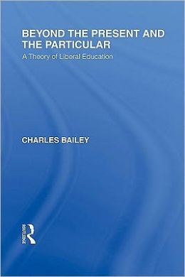 Beyond the Present and the Particular: A Theory of Liberal Education
