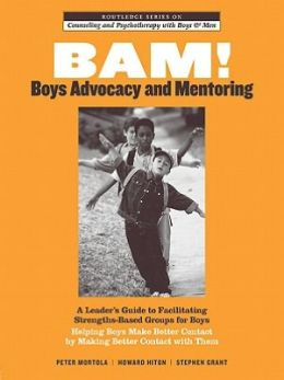 BAM! Boys Advocacy and Mentoring: A Leader's Guide to Facilitating Strengths-based Groups for Boys, Helping Boys Make Better Contact by Making Better Contact with Them