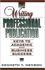 Writing for Professional Publication: Keys to Academic and Business Success