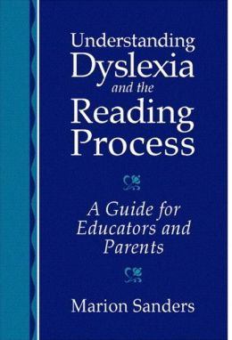 Understanding Dyslexia and the Reading Process: A Guide for Educators and Parents