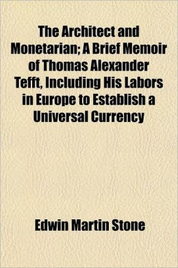 The Architect and Monetarian; A Brief Memoir of Thomas Alexander Tefft, Including His Labors in Europe to Establish a Universal Currency