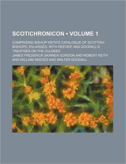 Scotichronicon (Volume 1); Comprising Bishop Keith's Catalogue of Scottish Bishops, Enlarged with Reeves' and Goodall's Treatises on the Culdees