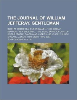 The Journal of William Jefferay, Gentleman; Born at Chiddingly, Old England 1591 Died at Newport, New England 1675. Being Some Account of Divers Peopl