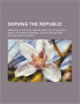 Serving the Republic; Memoirs of the Civil and Military Life of Nelson A. Miles, Lieutenant-General, United States Army