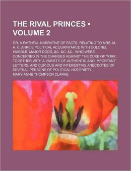 The Rival Princes (Volume 2); Or, a Faithful Narrative of Facts, Relating to Mrs. M. A. Clarke's Political Acquaintance with Colonel Wardle, Major Dod