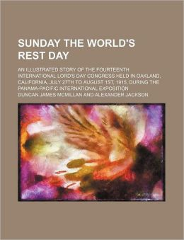 Sunday the World's Rest Day; An Illustrated Story of the Fourteenth International Lord's Day Congress Held in Oakland, California, July 27th to August