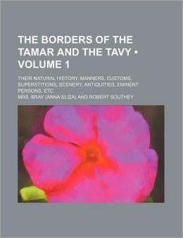 The Borders of the Tamar and the Tavy (Volume 1); Their Natural History, Manners, Customs, Superstitions, Scenery, Antiquities, Eminent Persons, Etc