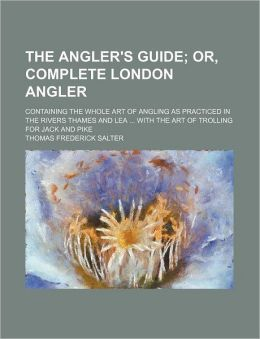 The Angler's Guide; Or, Complete London Angler. Containing the Whole Art of Angling as Practiced in the Rivers Thames and Lea with the Art of Trolling
