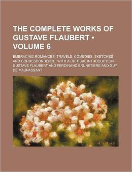 The Complete Works of Gustave Flaubert (Volume 6); Embracing Romances, Travels, Comedies, Sketches and Correspondence with a Critical Introduction