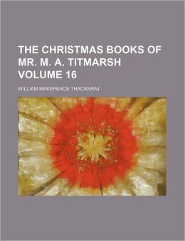 The Christmas Books Of Mr. M. A. Titmarsh (Volume 16); Mrs. Perkins Ball. Our Street. Dr. Birch And His Young Friends. The Kickleburys On The