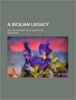 A Sicilian Legacy; Or, the Journey of a Quartette