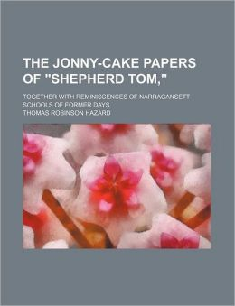 The Jonny-Cake Papers of Shepherd Tom; Together with Reminiscences of Narragansett Schools of Former Days