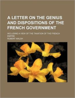 A Letter on the Genius and Dispositions of the French Government; Including a View of the Taxation of the French Empire