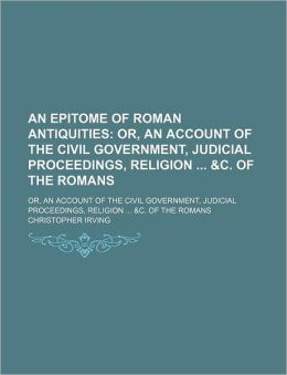 An Epitome of Roman Antiquities; Or, an Account of the Civil Government, Judicial Proceedings, Religion &C. of the Romans. Or, an Account of the Civi
