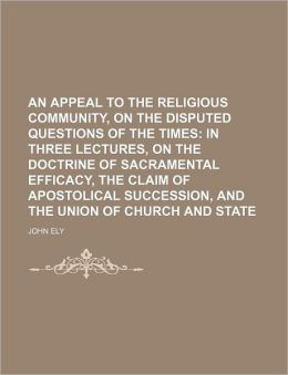 An Appeal To The Religious Community, On The Disputed Questions Of The Times; In Three Lectures, On The Doctrine Of Sacramental Efficacy, The