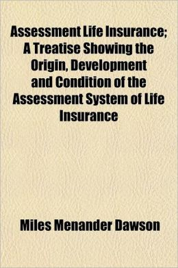 Assessment Life Insurance; A Treatise Showing the Origin, Development and Condition of the Assessment System of Life Insurance