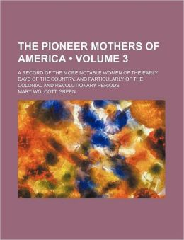 The Pioneer Mothers Of America (Volume 3); A Record Of The More Notable Women Of The Early Days Of The Country, And Particularly Of The