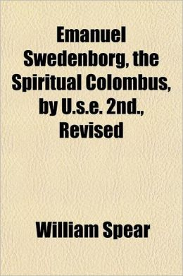 Emanuel Swedenborg, the Spiritual Colombus, by U.S.E. 2nd., Revised