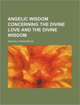 Angelic Wisdom Concerning The Divine Love And The Divine Wisdom (1914)