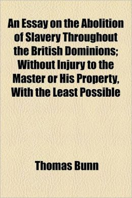 An Essay on the Abolition of Slavery Throughout the British Dominions; Without Injury to the Master or His Property, with the Least Possible Injury t