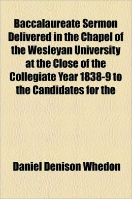Baccalaureate Sermon Delivered in the Chapel of the Wesleyan University at the Close of the Collegiate Year 1838-9 to the Candidates for the