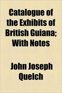 Catalogue of the Exhibits of British Guiana; With Notes