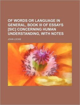 Of Words or Language in General, Book III of Essays [Sic] Concerning Human Understanding, with Notes
