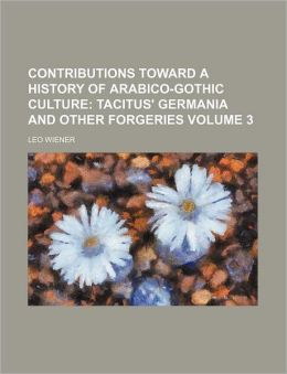 Contributions Toward a History of Arabico-Gothic Culture Volume 3; Tacitus' Germania and Other Forgeries