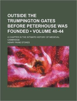 Outside the Trumpington Gates Before Peterhouse Was Founded (Volume 40-44); A Chapter in the Intimate History of Medieval Cambridge