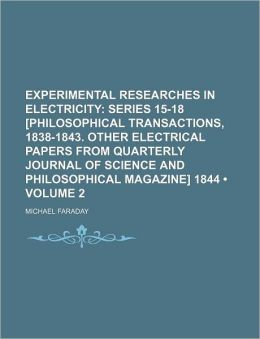 Experimental Researches in Electricity (Volume 2); Series 15-18 [Philosophical Transactions, 1838-1843. Other Electrical Papers from Quarterly Journal