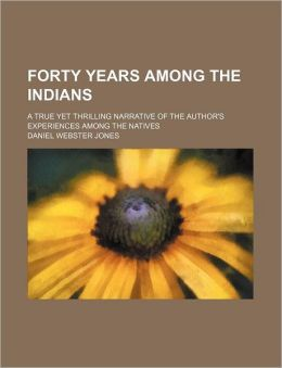 Forty Years Among The Indians; A True Yet Thrilling Narrative Of The Author's Experiences Among The Natives